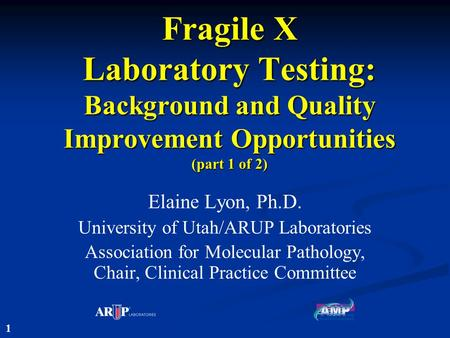 Fragile X Laboratory Testing: Background and Quality Improvement Opportunities (part 1 of 2) Elaine Lyon, Ph.D. University of Utah/ARUP Laboratories Association.