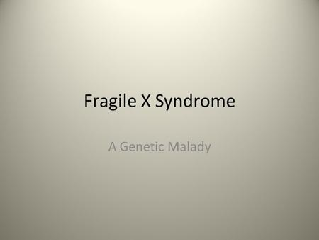 Fragile X Syndrome A Genetic Malady. Causes Mutations in the FMR1 gene FMR1 causes the production of a protein called fragile X Used to create synapses.