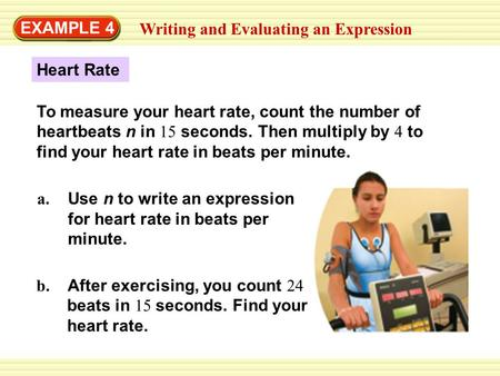 EXAMPLE 4 Writing and Evaluating an Expression Heart Rate a. Use n to write an expression for heart rate in beats per minute. b. After exercising, you.