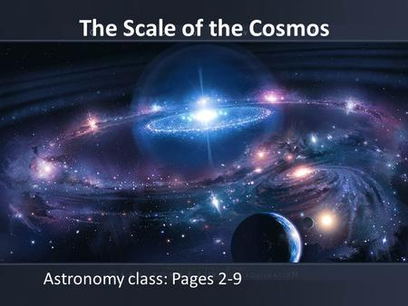 The Scale of the Cosmos Astronomy class: Pages 2-9.