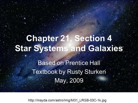 Chapter 21, Section 4 Star Systems and Galaxies Based on Prentice Hall Textbook by Rusty Sturken May, 2009 Background imaghttp://mayda.com/astro/Img/M31_LRGB-03C-1k.jpge.