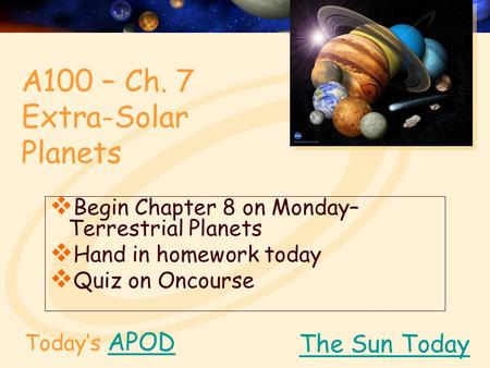 Today's APODAPOD  Begin Chapter 8 on Monday– Terrestrial Planets  Hand in homework today  Quiz on Oncourse The Sun Today A100 – Ch. 7 Extra-Solar Planets.