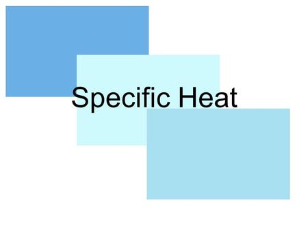 Specific Heat. Names Specific Heat Capacity Specific Heat Heat Capacity.