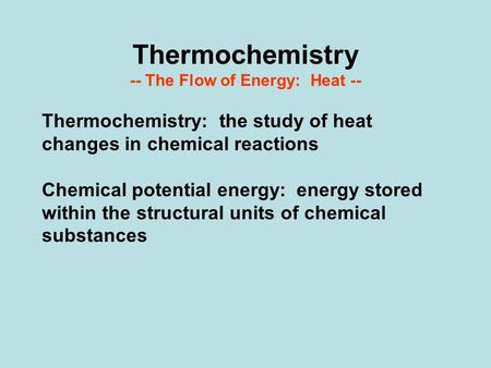 Thermochemistry -- The Flow of Energy: Heat -- Thermochemistry: the study of heat changes in chemical reactions Chemical potential energy: energy stored.