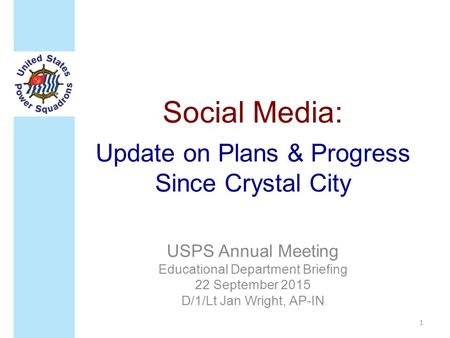 Social Media: Update on Plans & Progress Since Crystal City USPS Annual Meeting Educational Department Briefing 22 September 2015 D/1/Lt Jan Wright, AP-IN.