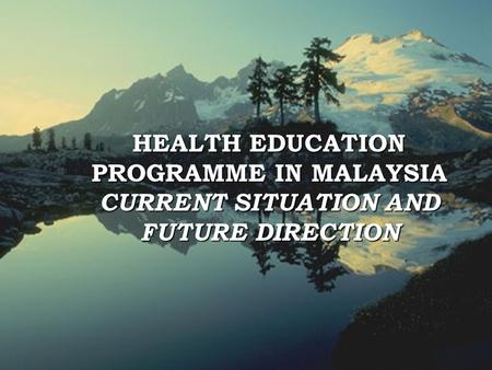 1 HEALTH EDUCATION PROGRAMME IN MALAYSIA CURRENT SITUATION AND FUTURE DIRECTION.
