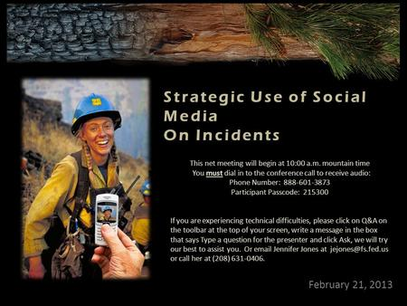 February 21, 2013 Strategic Use of Social Media On Incidents This net meeting will begin at 10:00 a.m. mountain time You must dial in to the conference.