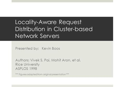 Locality-Aware Request Distribution in Cluster-based Network Servers Presented by: Kevin Boos Authors: Vivek S. Pai, Mohit Aron, et al. Rice University.