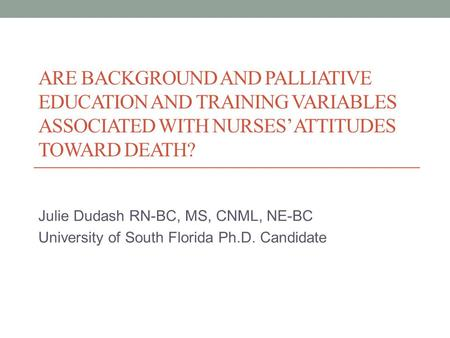 ARE BACKGROUND AND PALLIATIVE EDUCATION AND TRAINING VARIABLES ASSOCIATED WITH NURSES' ATTITUDES TOWARD DEATH? Julie Dudash RN-BC, MS, CNML, NE-BC University.