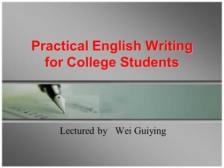 Practical English Writing for College Students Practical English Writing for College Students Lectured by Wei Guiying.