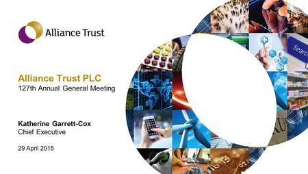 Alliance Trust PLC 127th Annual General Meeting Katherine Garrett-Cox Chief Executive 29 April 2015.