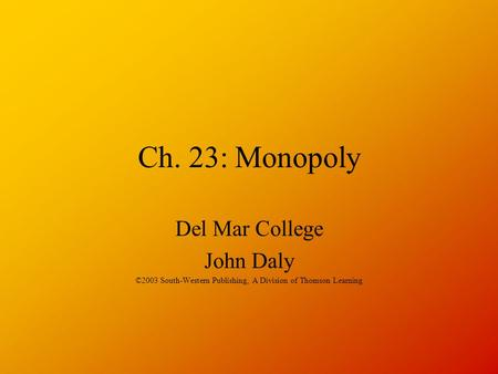 Ch. 23: Monopoly Del Mar College John Daly ©2003 South-Western Publishing, A Division of Thomson Learning.