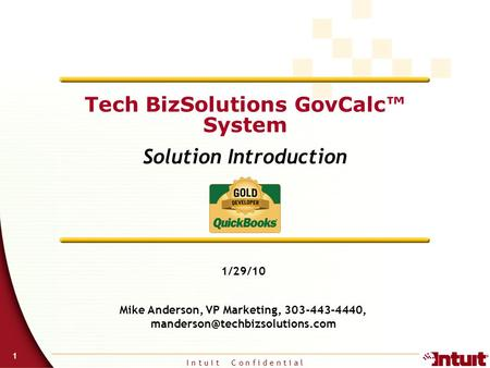 I n t u i t C o n f i d e n t i a l 1 Tech BizSolutions GovCalc™ System Solution Introduction 1/29/10 Mike Anderson, VP Marketing, 303-443-4440,