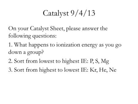 Catalyst 9/4/13 On your Catalyst Sheet, please answer the following questions: 1. What happens to ionization energy as you go down a group? 2. Sort from.