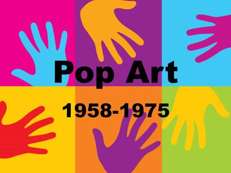 Pop Art 1958-1975. Pop Art was inspired by popular culture of the 1950s and 60s Arts were inspired by magazines, pop music, television, films, and advertisements.