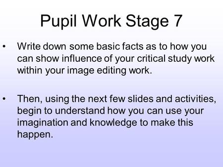 Pupil Work Stage 7 Write down some basic facts as to how you can show influence of your critical study work within your image editing work. Then, using.