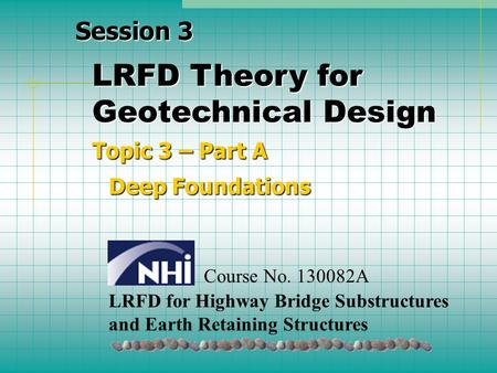 LRFD Theory for Geotechnical Design Topic 3 – Part A Deep Foundations Session 3 LRFD for Highway Bridge Substructures and Earth Retaining Structures Course.