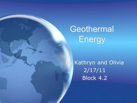 Geothermal Energy By Kathryn and Olivia 2/17/11 Block 4.2 By Kathryn and Olivia 2/17/11 Block 4.2.