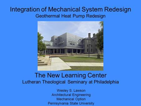 Integration of Mechanical System Redesign Geothermal Heat Pump Redesign Wesley S. Lawson Architectural Engineering Mechanical Option Pennsylvania State.