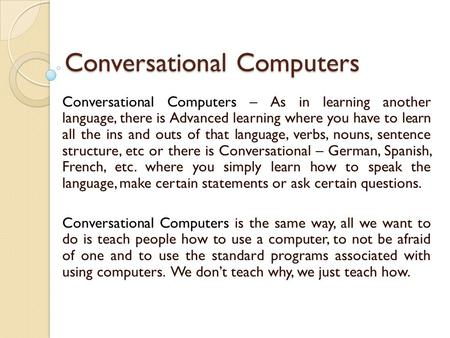 Conversational Computers Conversational Computers – As in learning another language, there is Advanced learning where you have to learn all the ins and.