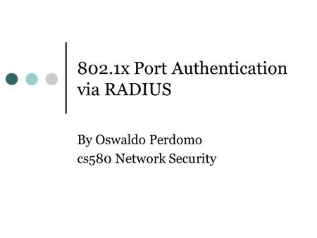 802.1x Port Authentication via RADIUS By Oswaldo Perdomo cs580 Network Security.