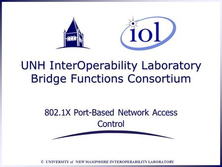 © UNIVERSITY of NEW HAMPSHIRE INTEROPERABILITY LABORATORY UNH InterOperability Laboratory Bridge Functions Consortium 802.1X Port-Based Network Access.