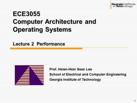 1 ECE3055 Computer Architecture and Operating Systems Lecture 2 Performance Prof. Hsien-Hsin Sean Lee School of Electrical and Computer Engineering Georgia.