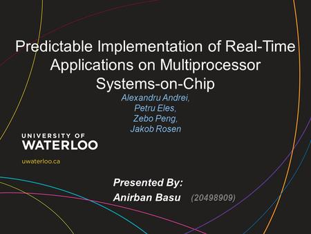 Predictable Implementation of Real-Time Applications on Multiprocessor Systems-on-Chip Alexandru Andrei, Petru Eles, Zebo Peng, Jakob Rosen Presented By: