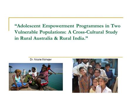 """Adolescent Empowerment Programmes in Two Vulnerable Populations: A Cross-Cultural Study in Rural Australia & Rural India."" Dr. Nicole Mohajer."