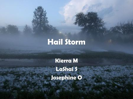 Hail Storm Kierra M LaShai S Josephine O. Formation of hail storms Water droplets freeze into an ice nucleus The faster the updraft on the ice balls the.