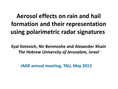 Aerosol effects on rain and hail formation and their representation using polarimetric radar signatures Eyal Ilotovich, Nir Benmoshe and Alexander Khain.