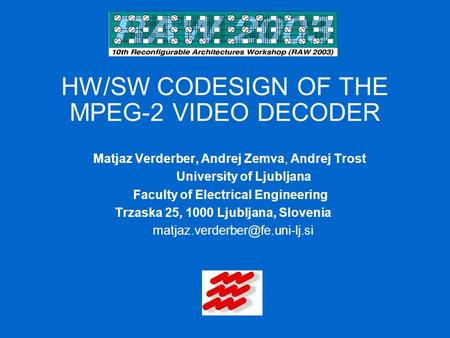 HW/SW CODESIGN OF THE MPEG-2 VIDEO DECODER Matjaz Verderber, Andrej Zemva, Andrej Trost University of Ljubljana Faculty of Electrical Engineering Trzaska.