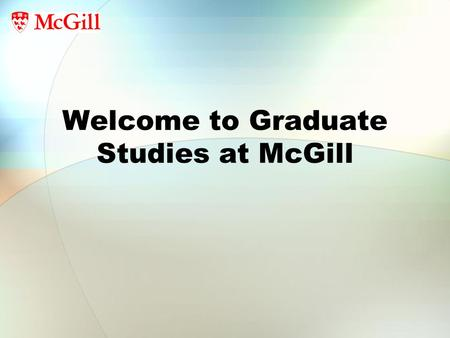 Welcome to Graduate Studies at McGill. Who Are You? Total graduate students 2005-6: 7,546 Men: 3,574 Women: 3,972(53%) (54% in 2010) Master's: 3,611(58%)