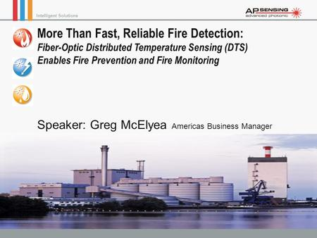 More Than Fast, Reliable Fire Detection: Fiber-Optic Distributed Temperature Sensing (DTS) Enables Fire Prevention and Fire Monitoring Speaker: Greg.