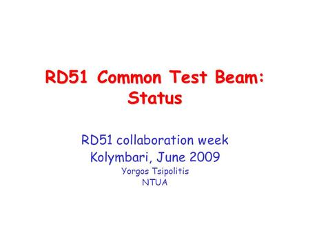 RD51 Common Test Beam: Status RD51 collaboration week Kolymbari, June 2009 Yorgos Tsipolitis NTUA.