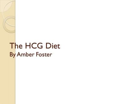 The HCG Diet By Amber Foster. What is the HCG Diet? 500 calories a day or VLCD Limited Food Choices Drops or shots of a hormone Limited use of personal.