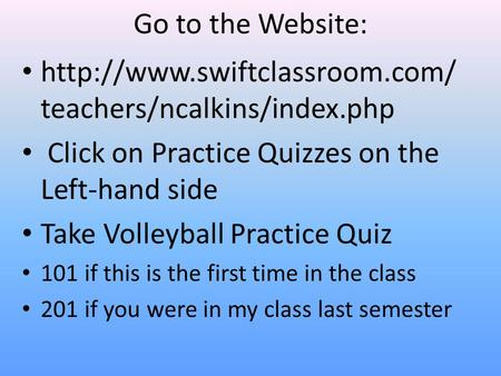 Go to the Website:  teachers/ncalkins/index.php Click on Practice Quizzes on the Left-hand side Take Volleyball Practice.