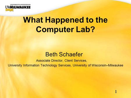 UWM CIO Office What Happened to the Computer Lab? 1 Beth Schaefer Associate Director, Client Services, University Information Technology Services, University.