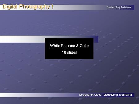 Teacher: Kenji Tachibana Digital Photography I. Copyright © 2003 – 2009 Kenji Tachibana White Balance & Color 10 slides.