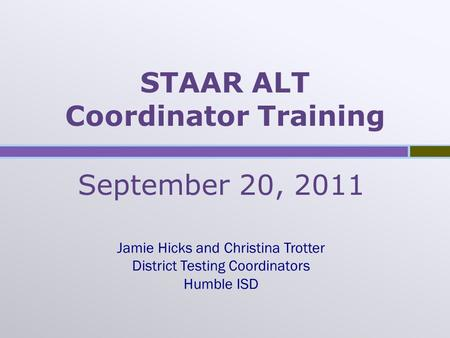 STAAR ALT Coordinator Training September 20, 2011 Jamie Hicks and Christina Trotter District Testing Coordinators Humble ISD.