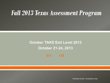  October TAKS Exit Level 2013 October 21-24, 2013 EHS October 10, 2013 1:15 Conference Room.