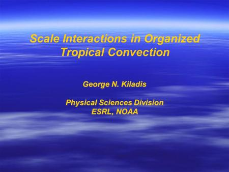 Scale Interactions in Organized Tropical Convection George N. Kiladis Physical Sciences Division ESRL, NOAA George N. Kiladis Physical Sciences Division.