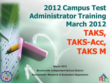 TAKS, TAKS-Acc, TAKS M 2012 Campus Test Administrator Training March 2012 TAKS, TAKS-Acc, TAKS M March 2012 Brownsville Independent School District Assessment.