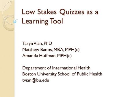 Low Stakes Quizzes as a Learning Tool Taryn Vian, PhD Matthew Banos, MBA, MPH(c) Amanda Huffman, MPH(c) Department of International Health Boston University.
