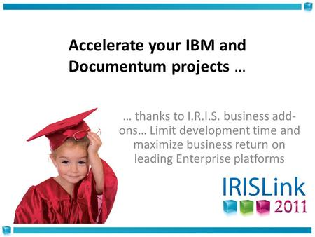Accelerate your IBM and Documentum projects … … thanks to I.R.I.S. business add- ons… Limit development time and maximize business return on leading Enterprise.