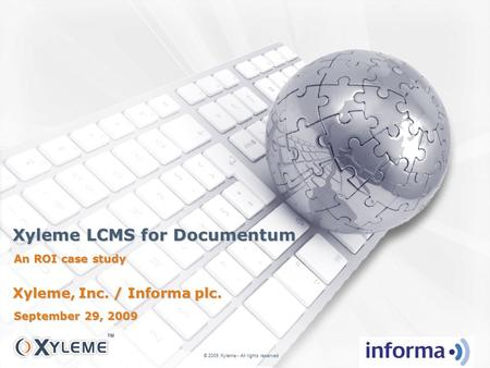 Xyleme LCMS for Documentum An ROI case study © 2009 Xyleme - All rights reserved Xyleme, Inc. / Informa plc. September 29, 2009.