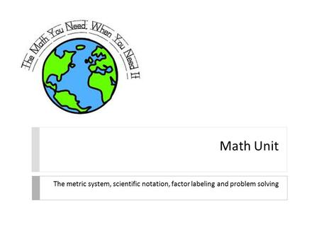 Math Unit The metric system, scientific notation, factor labeling and problem solving.