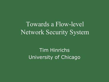 Towards a Flow-level Network Security System Tim Hinrichs University of Chicago.