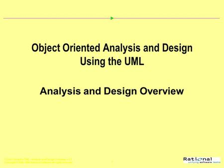 OOAD Using the UML - Analysis and Design Overview, v 4.2 Copyright  1998-1999 Rational Software, all rights reserved 1 Object Oriented Analysis and Design.