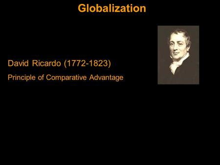 Globalization David Ricardo (1772-1823) Principle of Comparative Advantage.
